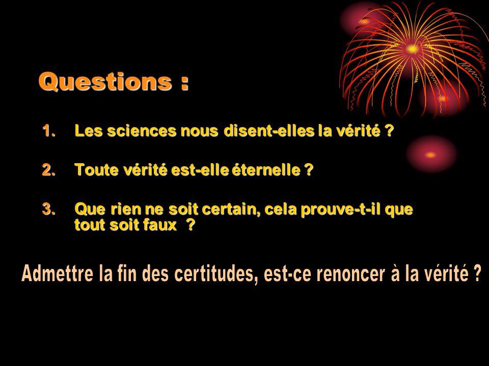 Questions : 1.Les sciences nous disent-elles la vérité ? 2.Toute vérité est-elle éternelle ? 3.Que rien ne soit certain, cela prouve-t-il que tout soi
