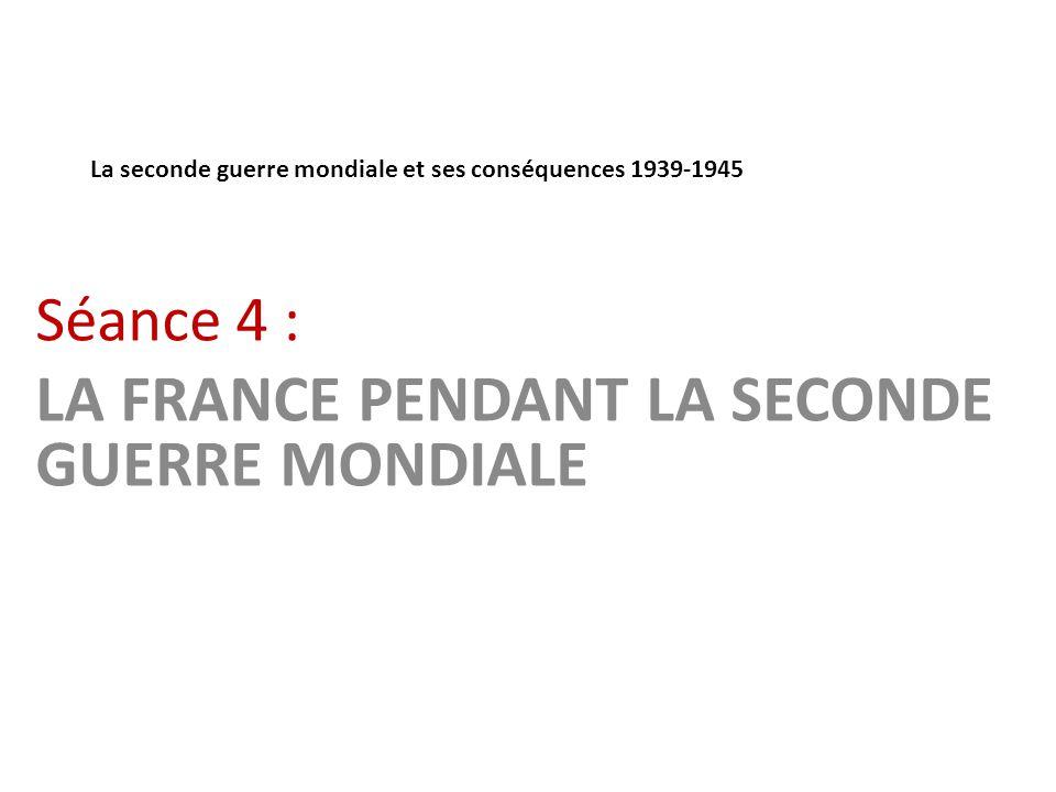 La seconde guerre mondiale et ses conséquences 1939-1945 Séance 4 : LA FRANCE PENDANT LA SECONDE GUERRE MONDIALE