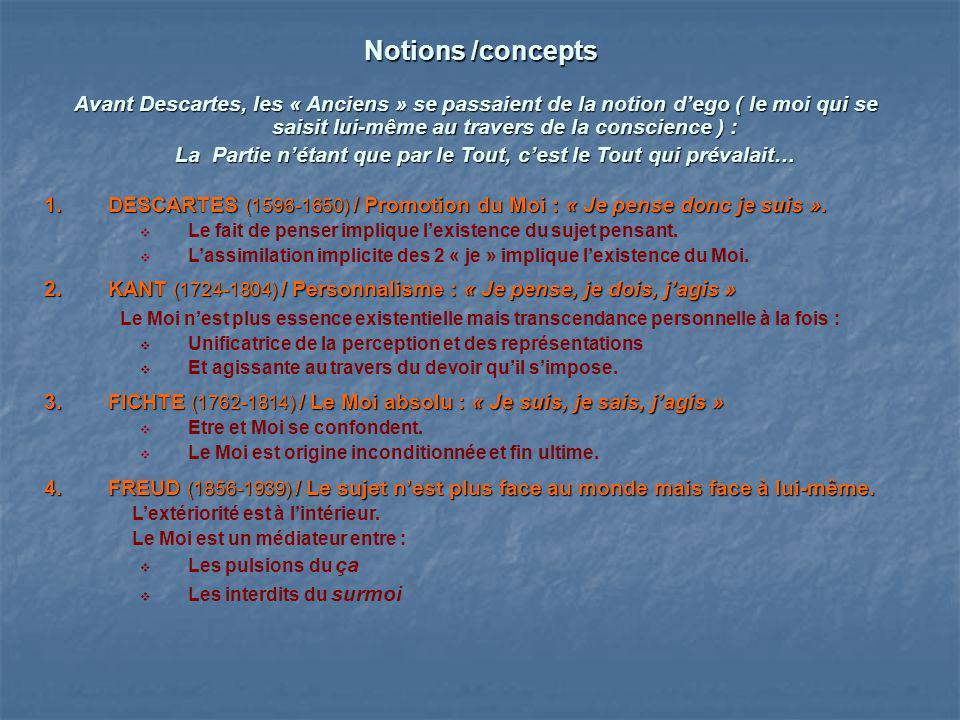 Notions /concepts Avant Descartes, les « Anciens » se passaient de la notion dego ( le moi qui se saisit lui-même au travers de la conscience ) : Avan