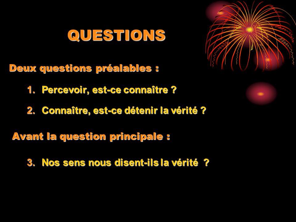 QUESTIONS 1.Percevoir, est-ce connaître ? 2.Connaître, est-ce détenir la vérité ? Avant la question principale : 3.Nos sens nous disent-ils la vérité