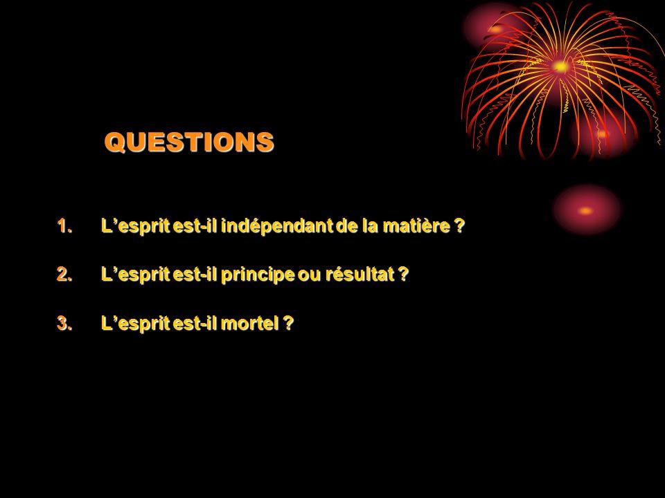QUESTIONS 1.Lesprit est-il indépendant de la matière ? 2.Lesprit est-il principe ou résultat ? 3.Lesprit est-il mortel ?