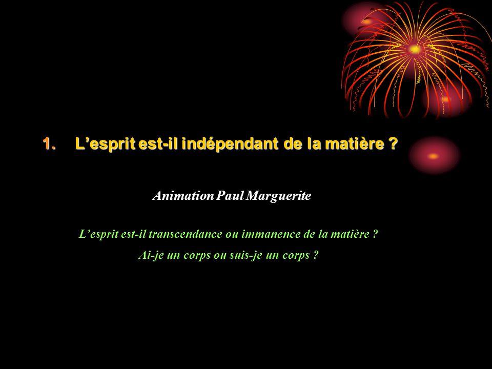 1.Lesprit est-il indépendant de la matière ? Animation Paul Marguerite Lesprit est-il transcendance ou immanence de la matière ? Ai-je un corps ou sui