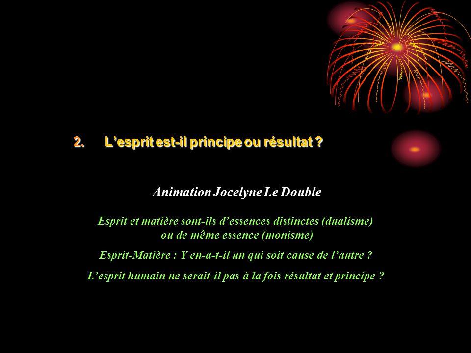 2.Lesprit est-il principe ou résultat ? Animation Jocelyne Le Double Esprit et matière sont-ils dessences distinctes (dualisme) ou de même essence (mo