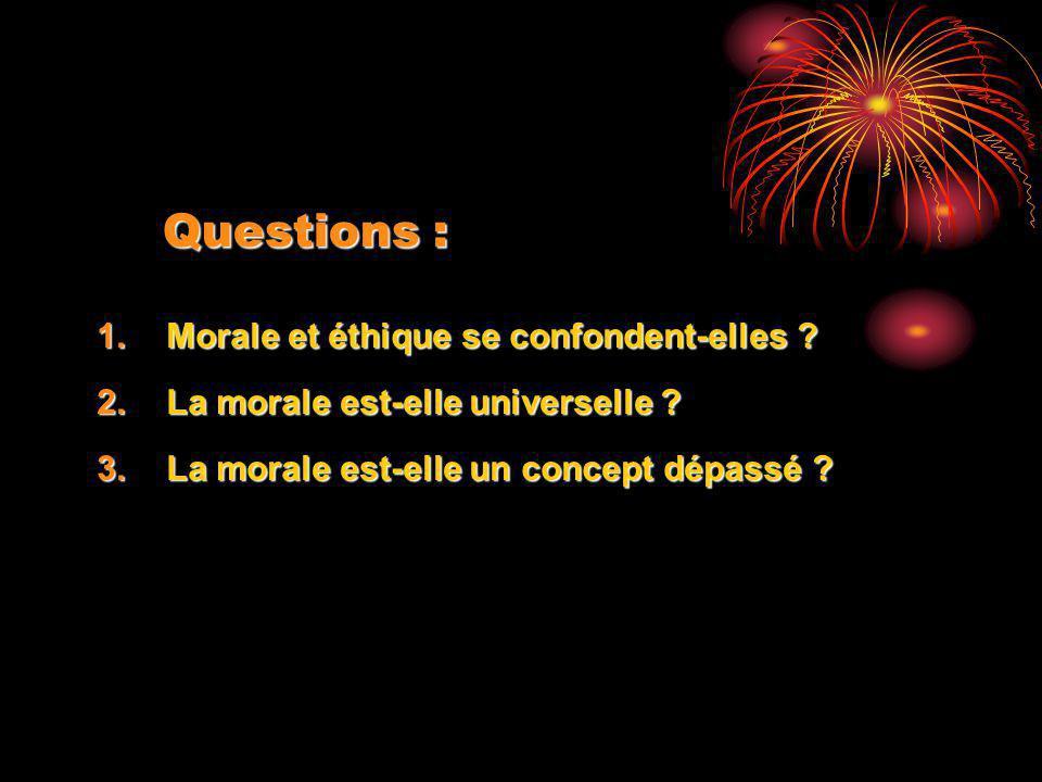 Questions : 1.Morale et éthique se confondent-elles ? 2.La morale est-elle universelle ? 3.La morale est-elle un concept dépassé ?