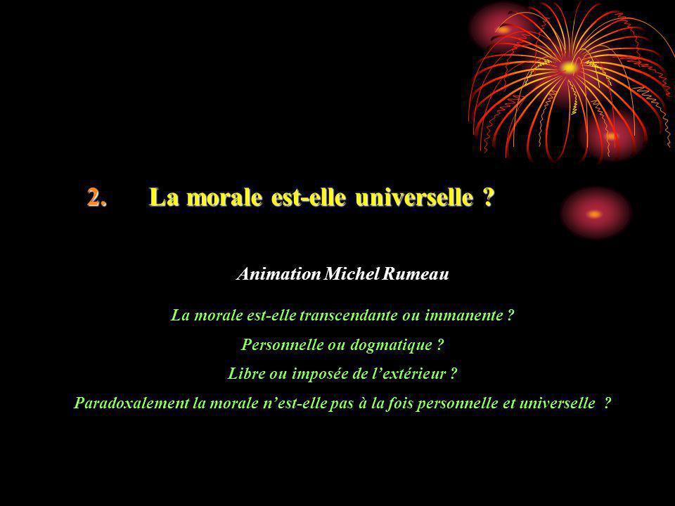 2.La morale est-elle universelle ? Animation Michel Rumeau La morale est-elle transcendante ou immanente ? Personnelle ou dogmatique ? Libre ou imposé
