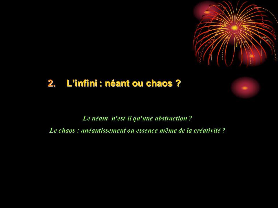 2.Linfini : néant ou chaos ? Le néant n'est-il qu'une abstraction ? Le chaos : anéantissement ou essence même de la créativité ?