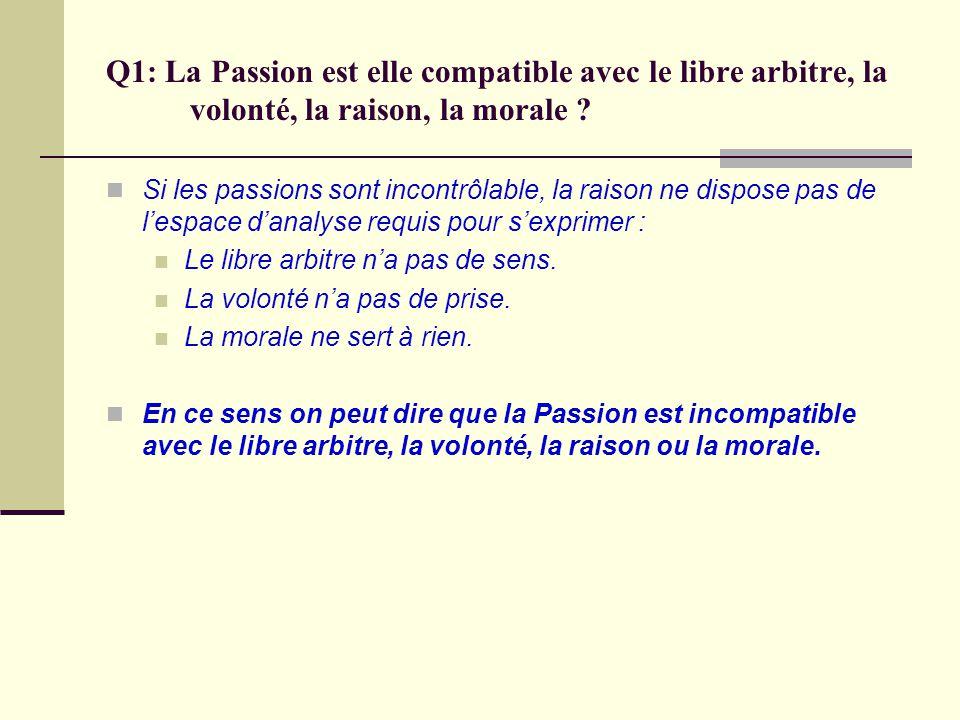 Q1: La Passion est elle compatible avec le libre arbitre, la volonté, la raison, la morale ? Si les passions sont incontrôlable, la raison ne dispose
