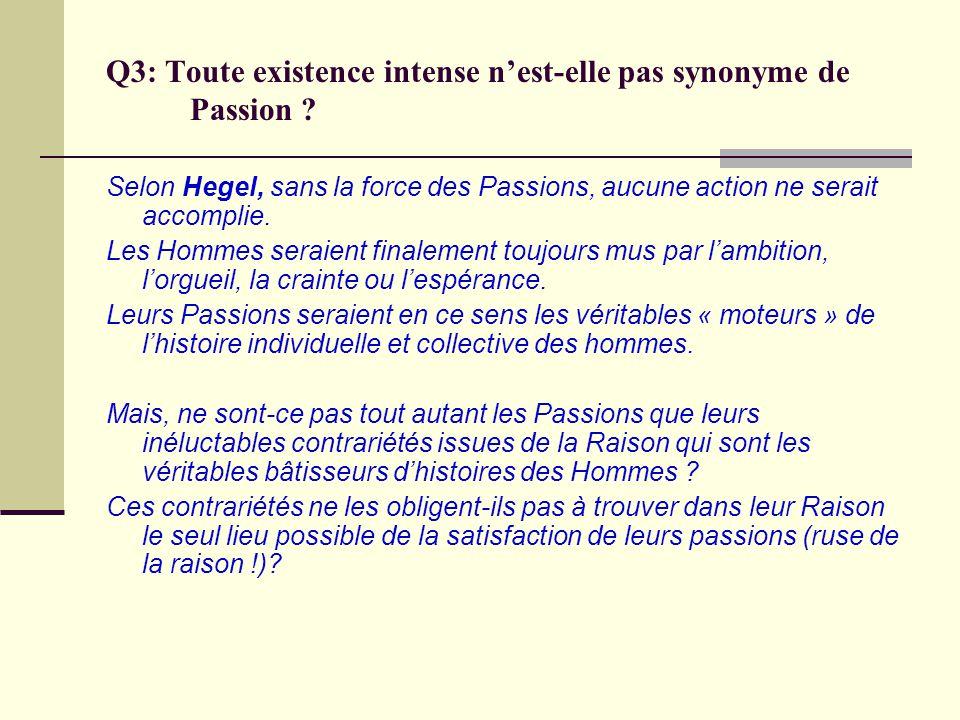 Q3: Toute existence intense nest-elle pas synonyme de Passion ? Selon Hegel, sans la force des Passions, aucune action ne serait accomplie. Les Hommes