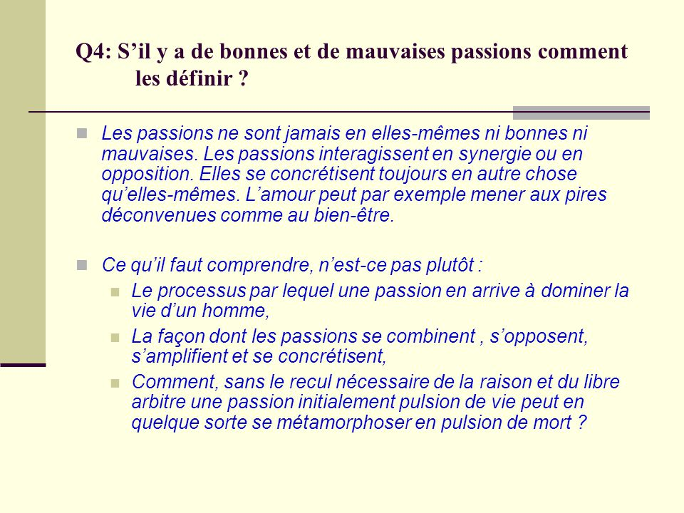 Q4: Sil y a de bonnes et de mauvaises passions comment les définir ? Les passions ne sont jamais en elles-mêmes ni bonnes ni mauvaises. Les passions i