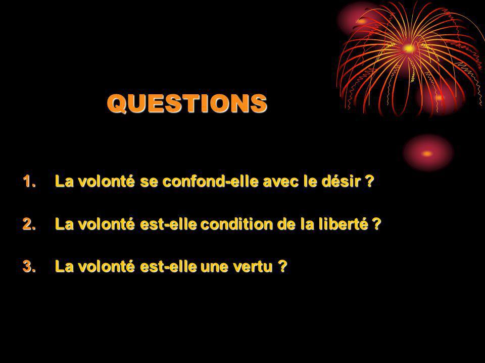 QUESTIONS 1.La volonté se confond-elle avec le désir ? 2.La volonté est-elle condition de la liberté ? 3.La volonté est-elle une vertu ?