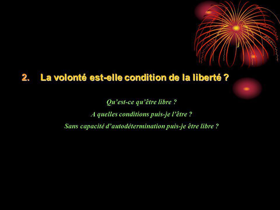 2.La volonté est-elle condition de la liberté ? Quest-ce quêtre libre ? A quelles conditions puis-je lêtre ? Sans capacité dautodétermination puis-je