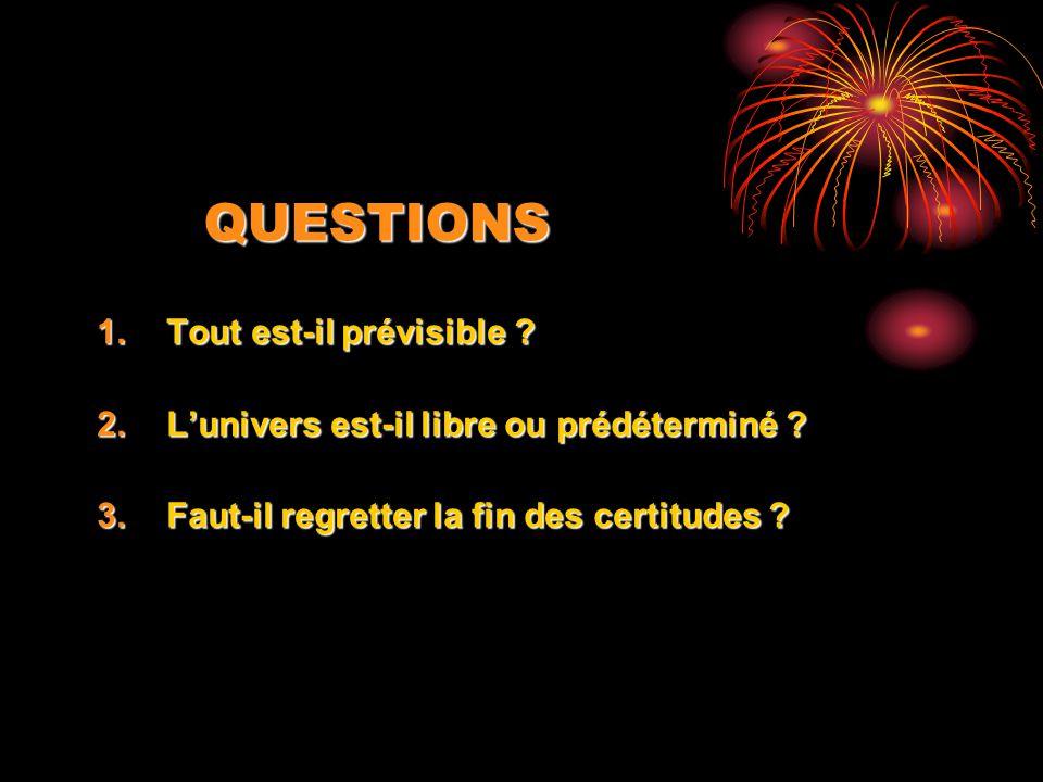 QUESTIONS 1.Tout est-il prévisible ? 2.Lunivers est-il libre ou prédéterminé ? 3.Faut-il regretter la fin des certitudes ?