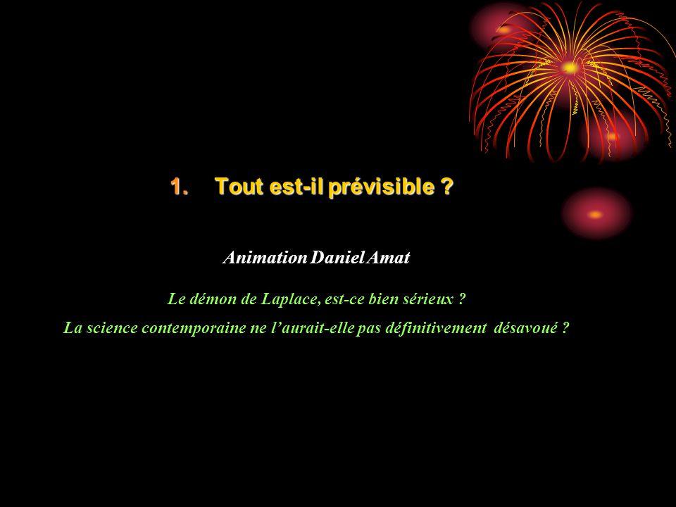 1.Tout est-il prévisible ? Animation Daniel Amat Le démon de Laplace, est-ce bien sérieux ? La science contemporaine ne laurait-elle pas définitivemen