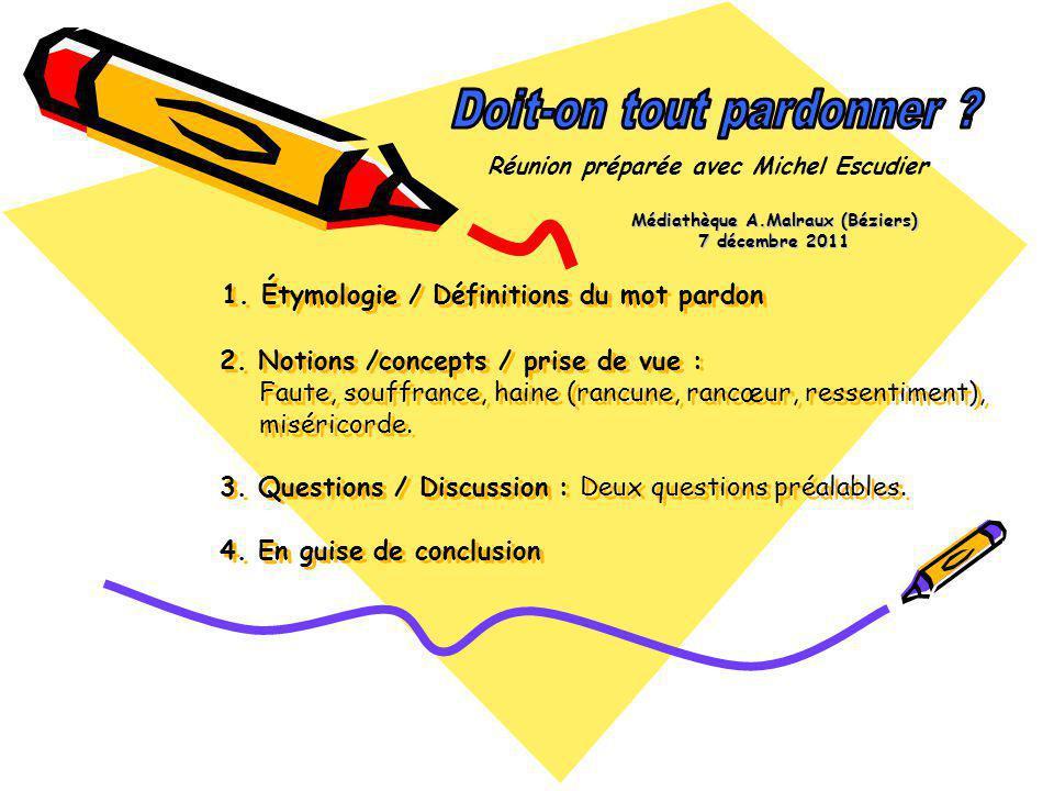 1. Étymologie / Définitions du mot pardon 2. Notions /concepts / prise de vue : Faute, souffrance, haine (rancune, rancœur, ressentiment), miséricorde