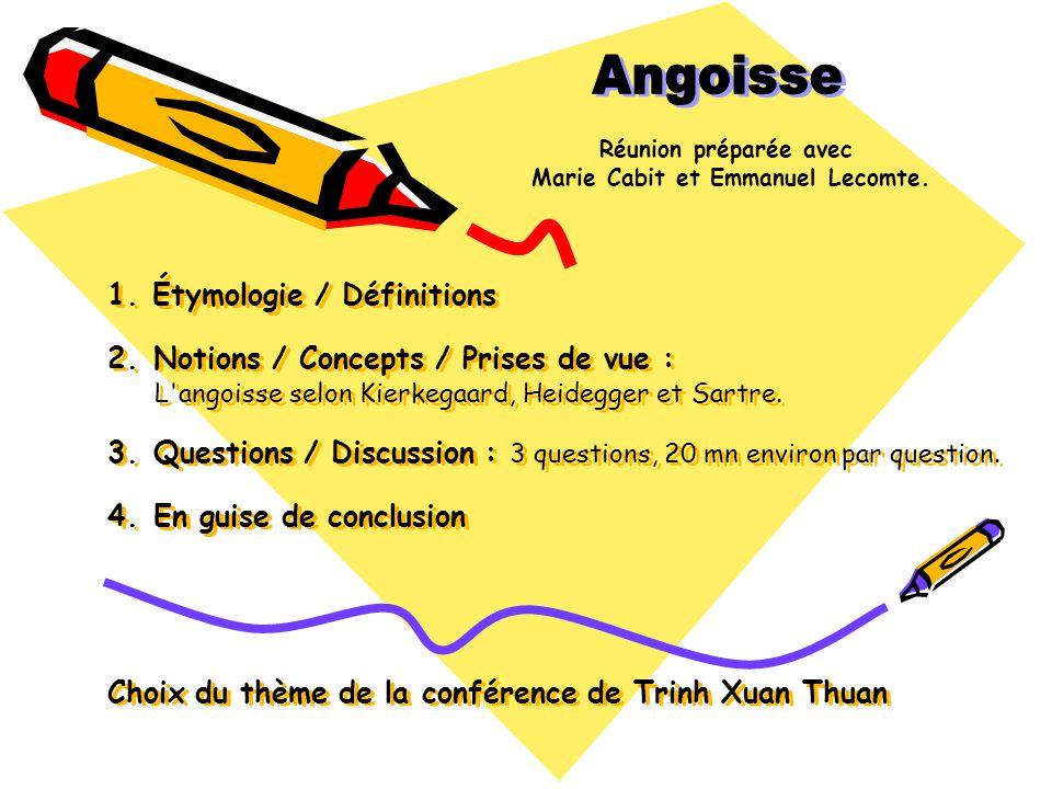 1. Étymologie / Définitions 2. Notions / Concepts / Prises de vue : L'angoisse selon Kierkegaard, Heidegger et Sartre. 3. Questions / Discussion : 3 q