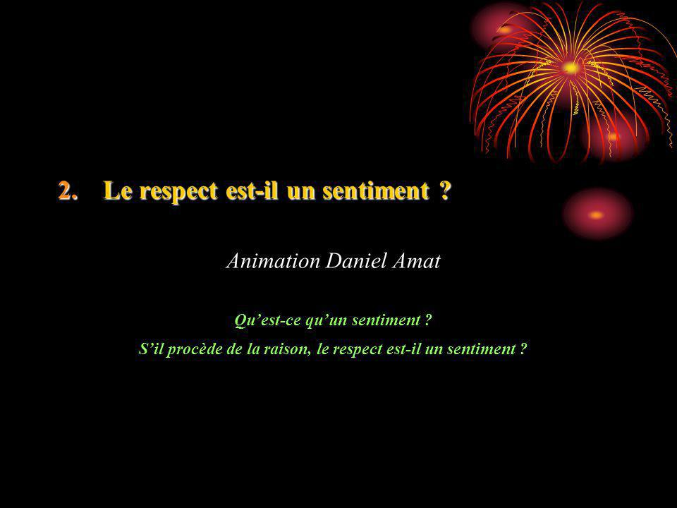 2.Le respect est-il un sentiment ? Animation Daniel Amat Quest-ce quun sentiment ? Sil procède de la raison, le respect est-il un sentiment ?