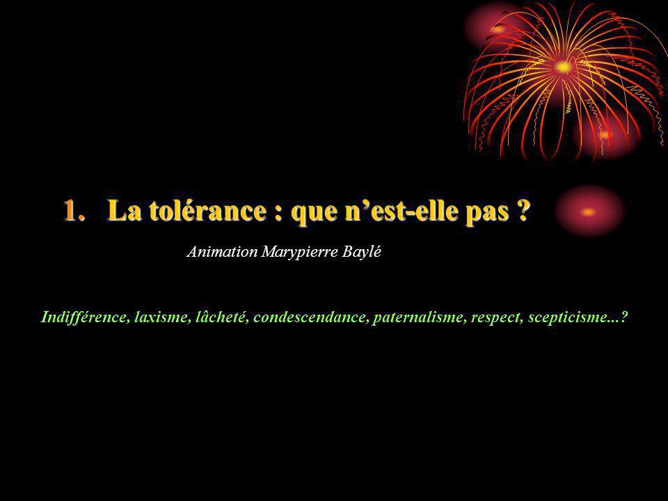 1.La tolérance : que nest-elle pas ? Animation Marypierre Baylé Indifférence, laxisme, lâcheté, condescendance, paternalisme, respect, scepticisme...?