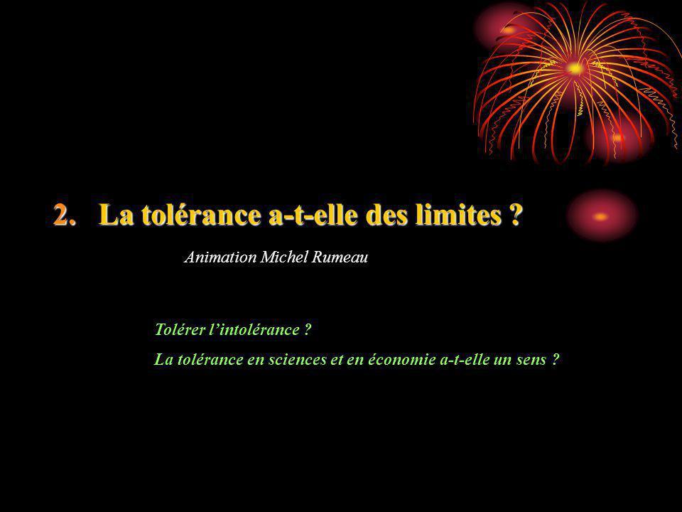 2.La tolérance a-t-elle des limites ? Animation Michel Rumeau Tolérer lintolérance ? La tolérance en sciences et en économie a-t-elle un sens ?