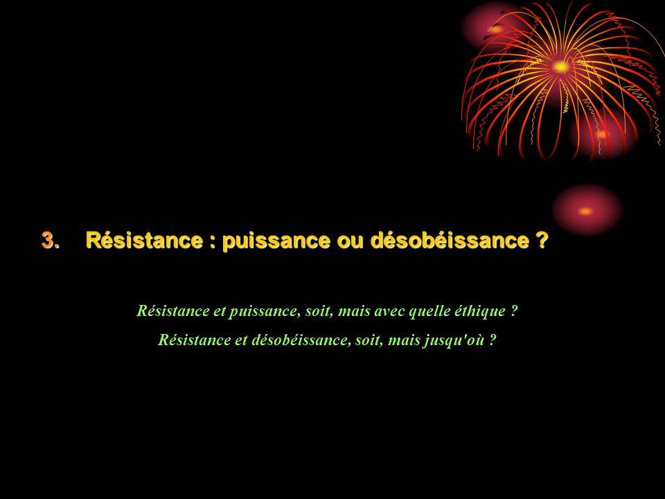 3.Résistance : puissance ou désobéissance ? Résistance et puissance, soit, mais avec quelle éthique ? Résistance et désobéissance, soit, mais jusqu'où