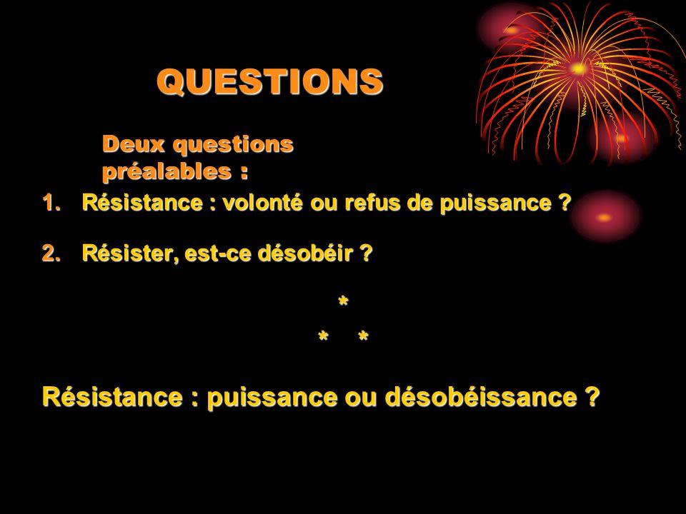 QUESTIONS 1.Résistance : volonté ou refus de puissance ? 2.Résister, est-ce désobéir ? * * * Résistance : puissance ou désobéissance ? Deux questions