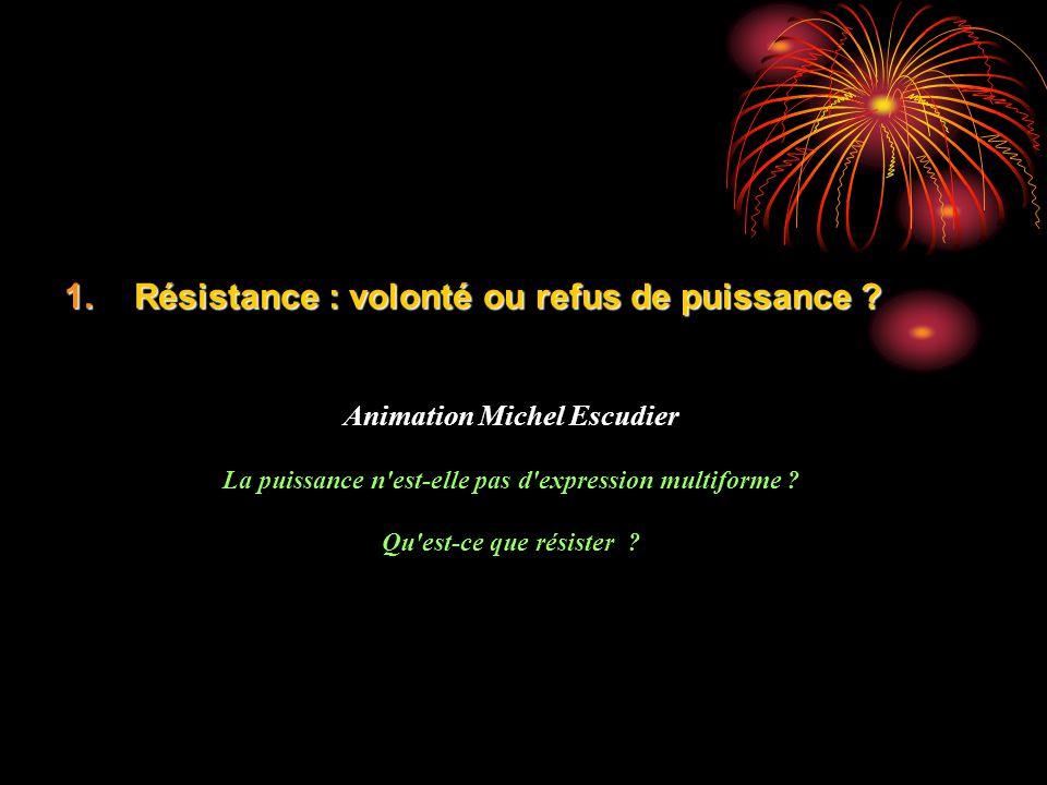 1.Résistance : volonté ou refus de puissance ? Animation Michel Escudier La puissance n'est-elle pas d'expression multiforme ? Qu'est-ce que résister