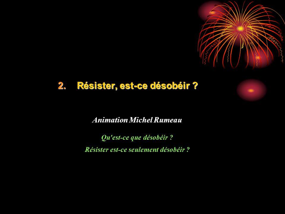 2.Résister, est-ce désobéir ? Animation Michel Rumeau Qu'est-ce que désobéir ? Résister est-ce seulement désobéir ?