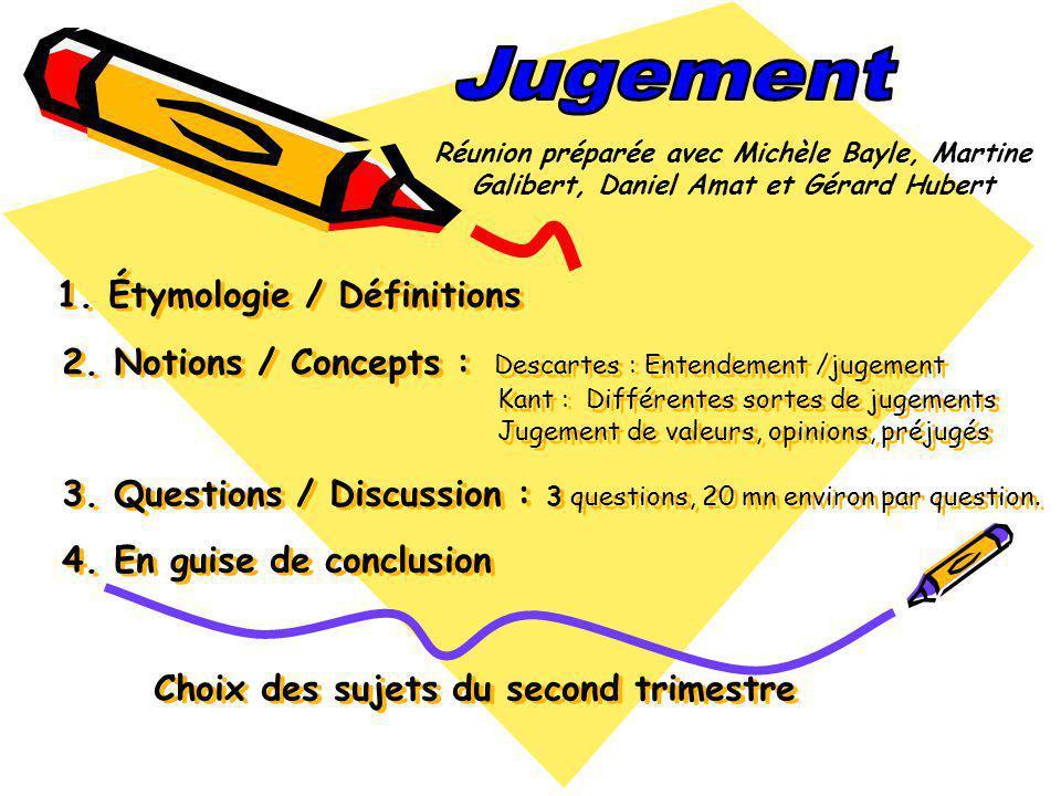 1. Étymologie / Définitions 2. Notions / Concepts : Descartes : Entendement /jugement Kant : Différentes sortes de jugements Jugement de valeurs, opin