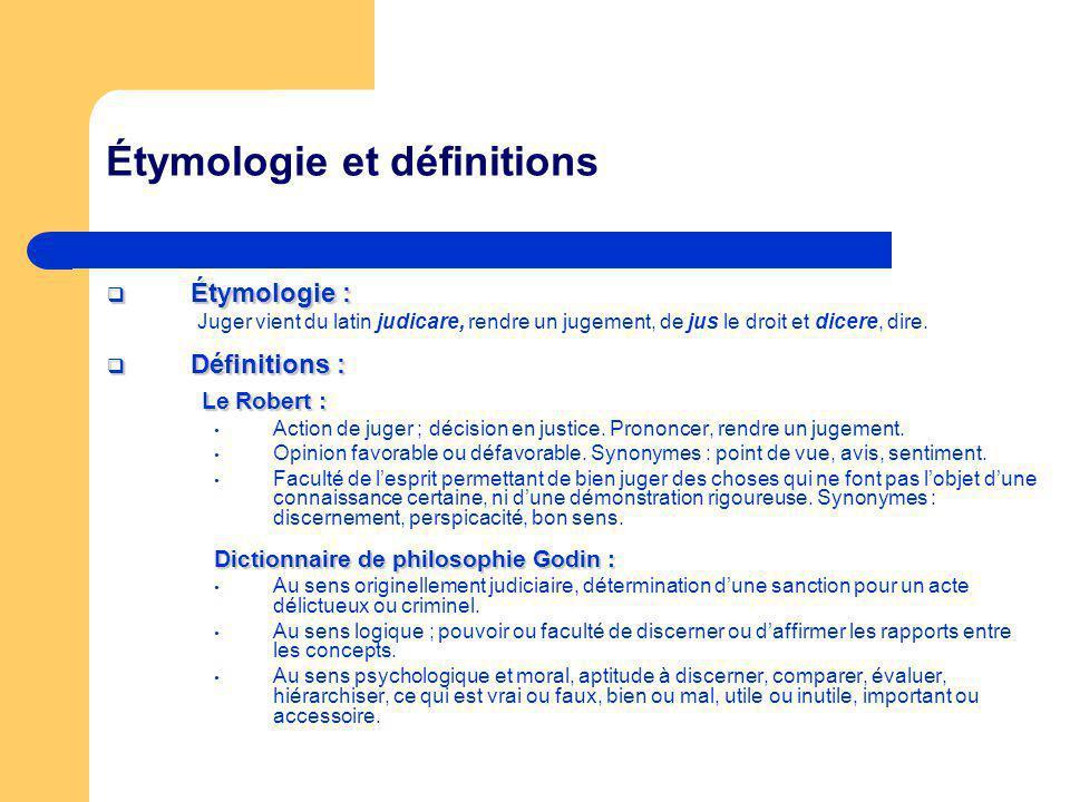 Étymologie et définitions Étymologie : Étymologie : Juger vient du latin judicare, rendre un jugement, de jus le droit et dicere, dire. Définitions :