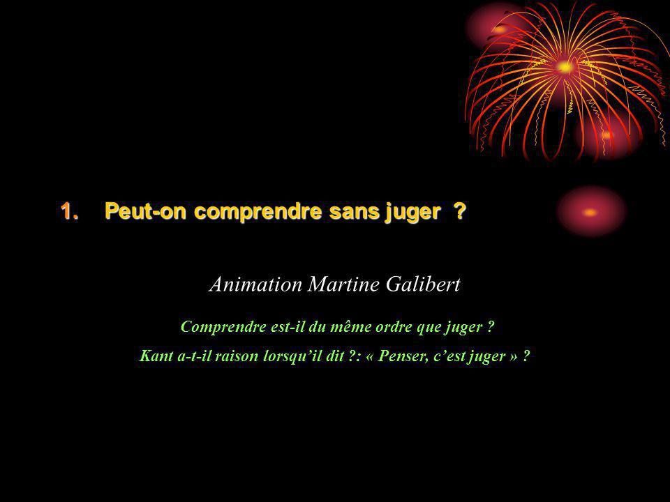 1.Peut-on comprendre sans juger ? Animation Martine Galibert Comprendre est-il du même ordre que juger ? Kant a-t-il raison lorsquil dit ?: « Penser,