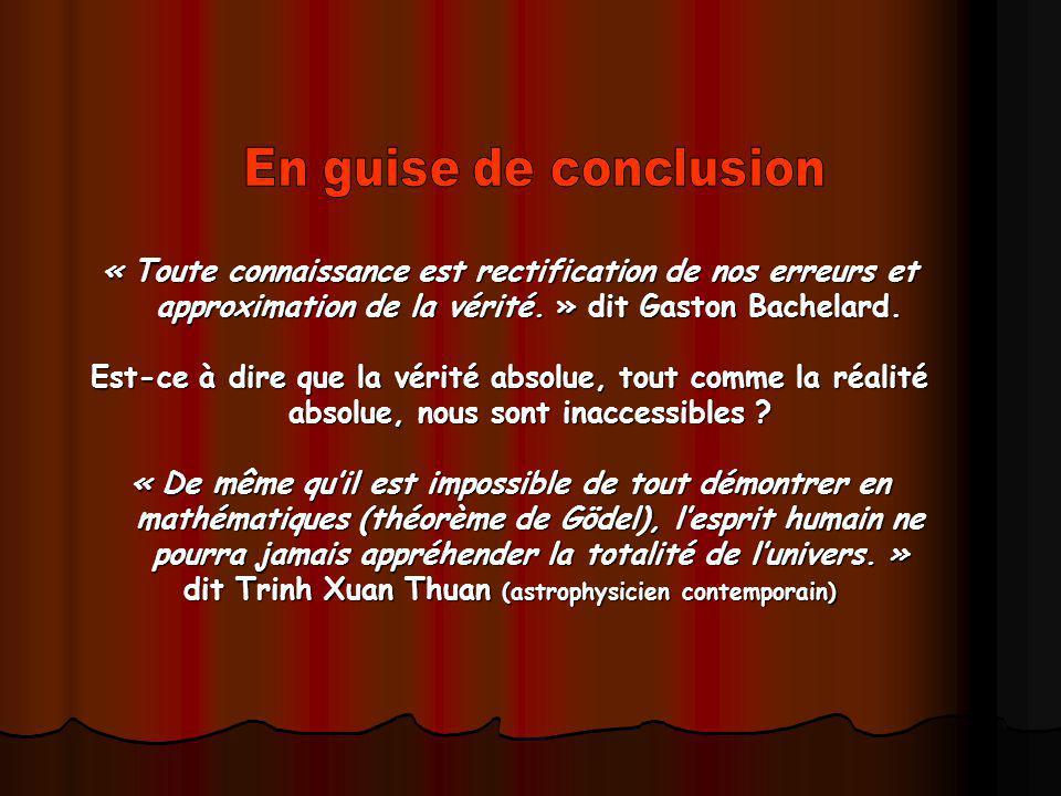 « Toute connaissance est rectification de nos erreurs et approximation de la vérité. » dit Gaston Bachelard. Est-ce à dire que la vérité absolue, tout