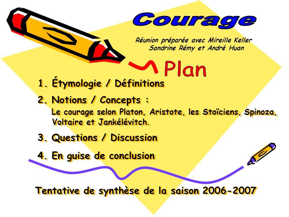 1. Étymologie / Définitions 2. Notions / Concepts : Le courage selon Platon, Aristote, les Stoïciens, Spinoza, Voltaire et Jankélévitch. 3. Questions