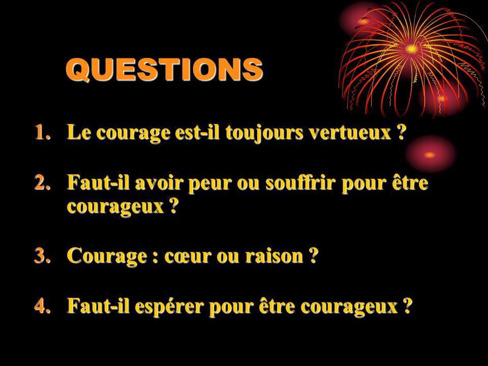 QUESTIONS 1.Le courage est-il toujours vertueux ? 2.Faut-il avoir peur ou souffrir pour être courageux ? 3.Courage : cœur ou raison ? 4.Faut-il espére
