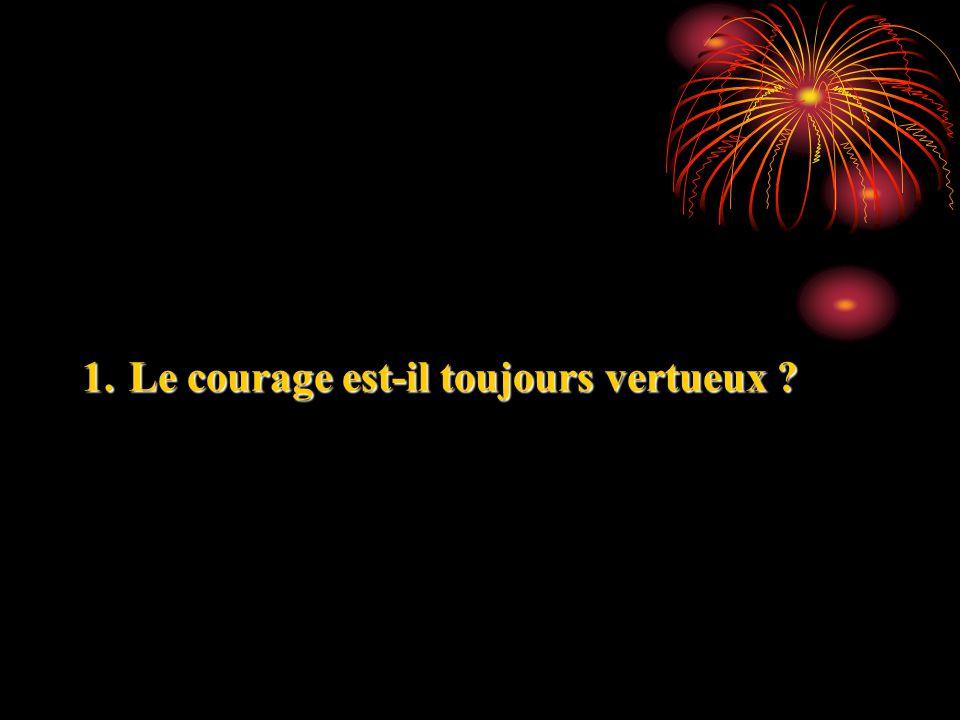 1. Le courage est-il toujours vertueux ?