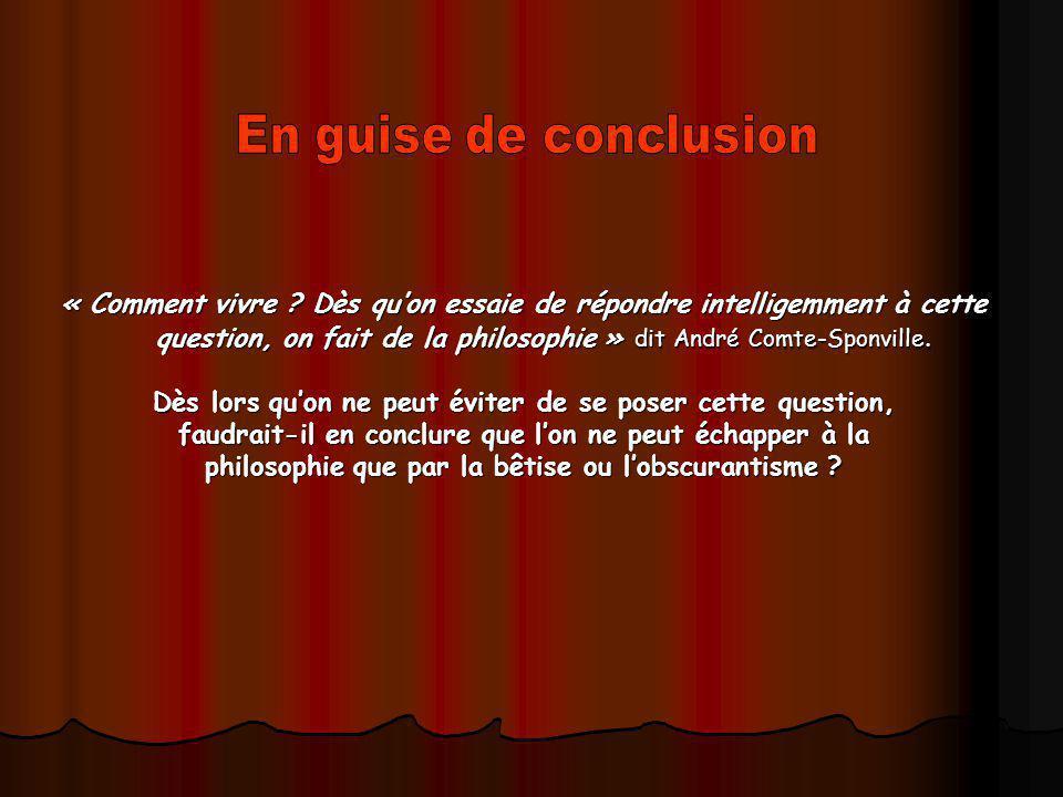 « Comment vivre ? Dès quon essaie de répondre intelligemment à cette question, on fait de la philosophie » dit André Comte-Sponville. Dès lors quon ne