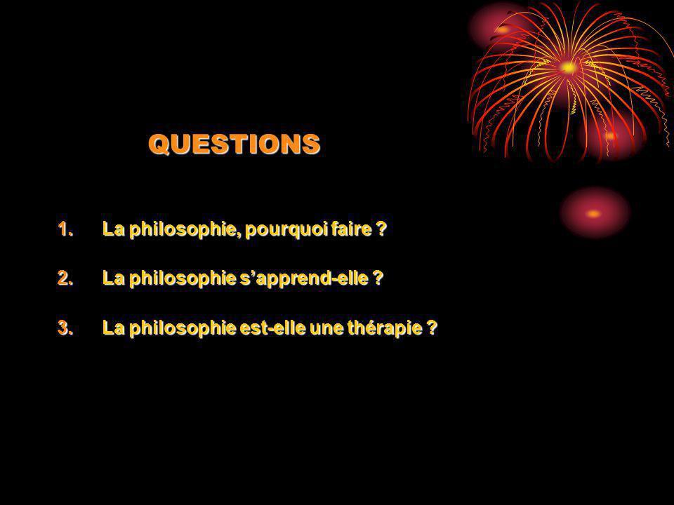 QUESTIONS 1.La philosophie, pourquoi faire ? 2.La philosophie sapprend-elle ? 3.La philosophie est-elle une thérapie ?