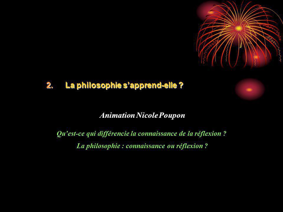 2.La philosophie sapprend-elle ? Animation Nicole Poupon Quest-ce qui différencie la connaissance de la réflexion ? La philosophie : connaissance ou r