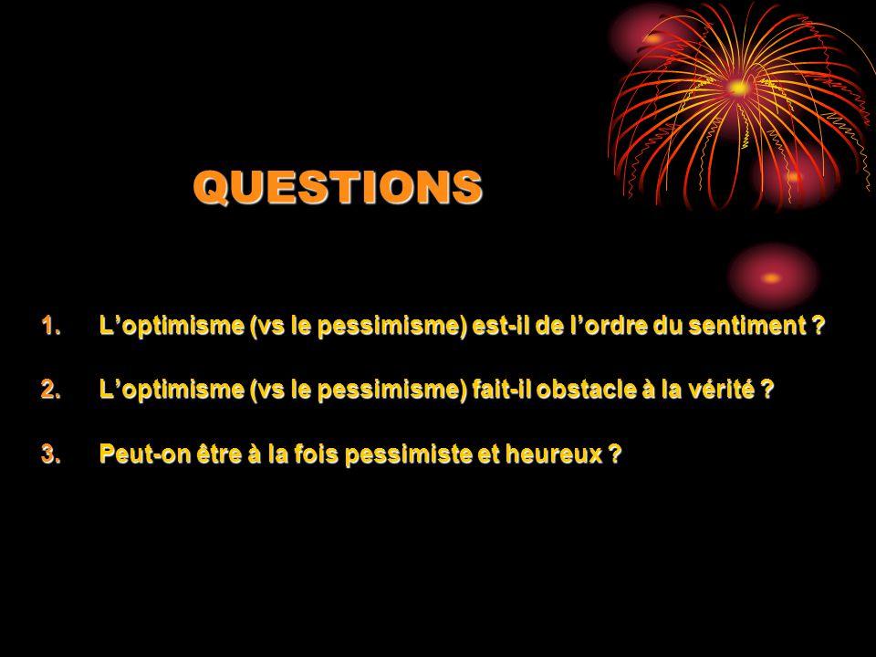 QUESTIONS 1.Loptimisme (vs le pessimisme) est-il de lordre du sentiment ? 2.Loptimisme (vs le pessimisme) fait-il obstacle à la vérité ? 3.Peut-on êtr