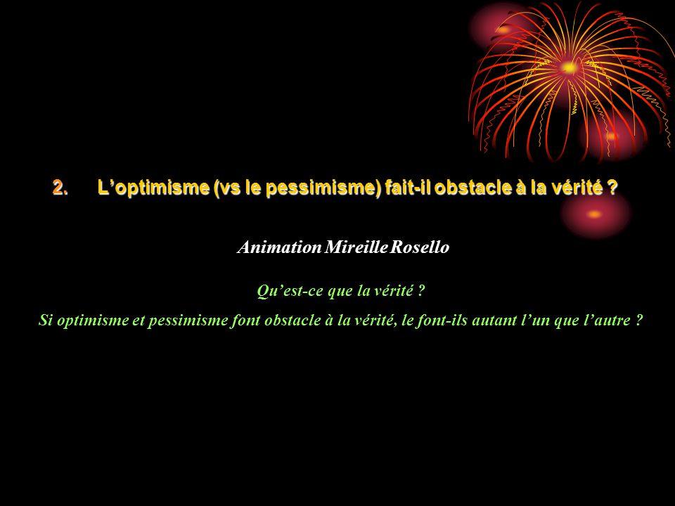 2.Loptimisme (vs le pessimisme) fait-il obstacle à la vérité ? Animation Mireille Rosello Quest-ce que la vérité ? Si optimisme et pessimisme font obs