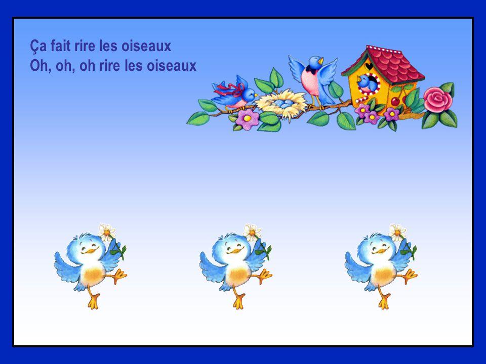 Ça fait rire les oiseaux Et danser les écureuils Ça rajoute des couleurs Aux couleurs de larc-en-ciel