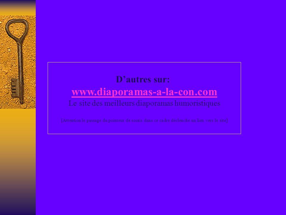 Dautres sur: www.diaporamas-a-la-con.com Le site des meilleurs diaporamas humoristiques [Attention le passage du pointeur de souris dans ce cadre déclenche un lien vers le site]