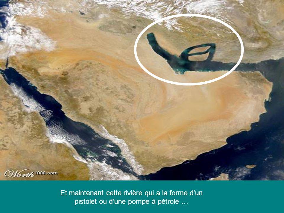 Et maintenant cette rivière qui a la forme dun pistolet ou dune pompe à pétrole …