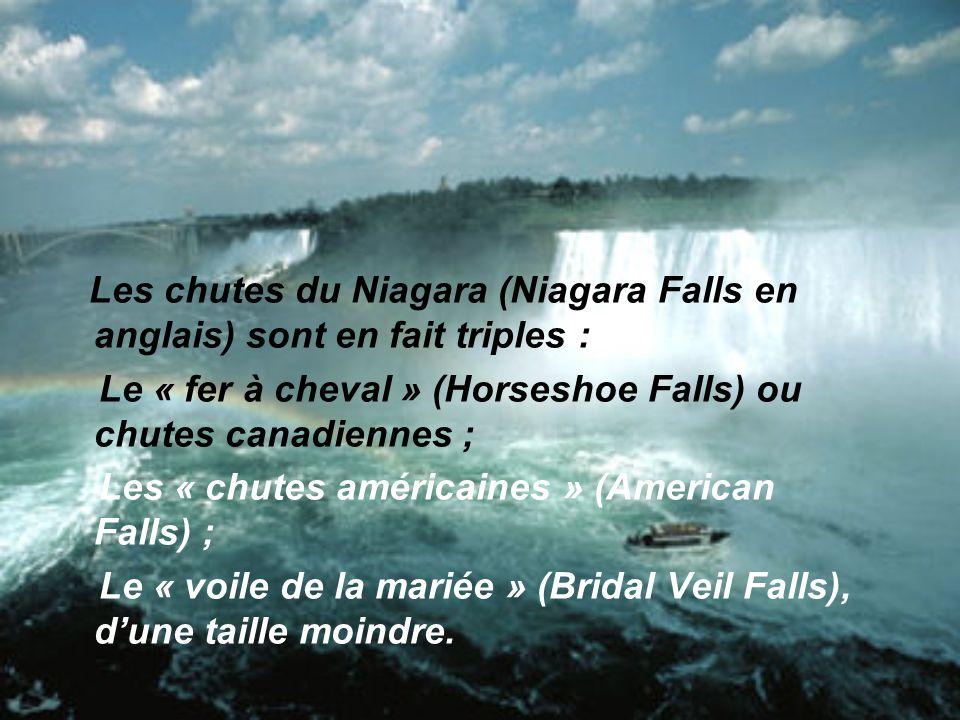 Les chutes du Niagara (Niagara Falls en anglais) sont en fait triples : Le « fer à cheval » (Horseshoe Falls) ou chutes canadiennes ; Les « chutes américaines » (American Falls) ; Le « voile de la mariée » (Bridal Veil Falls), dune taille moindre.