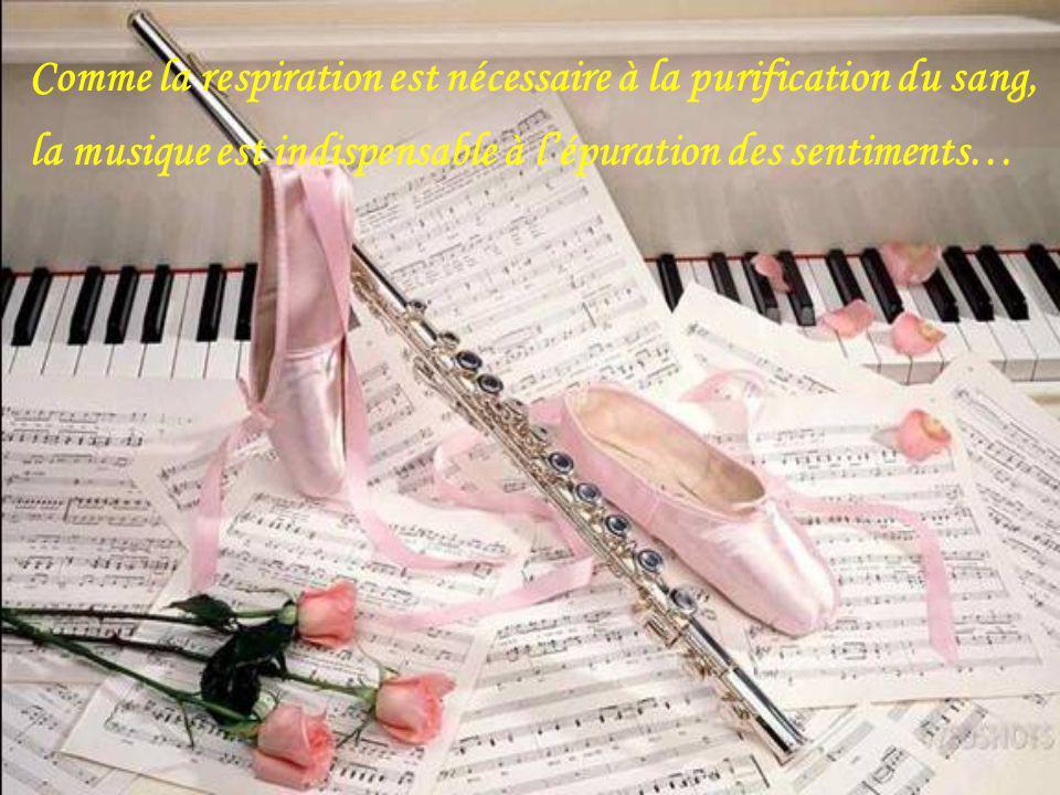 Comme la respiration est nécessaire à la purification du sang, la musique est indispensable à lépuration des sentiments…