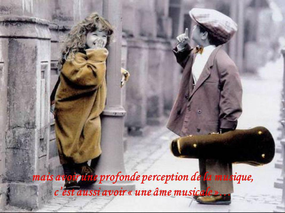 mais avoir une profonde perception de la musique, cest aussi avoir « une âme musicale »…