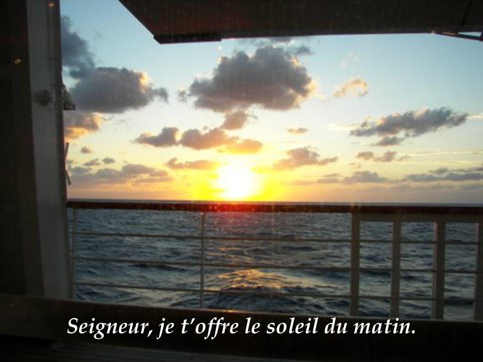 Seigneur, je toffre le soleil du matin.