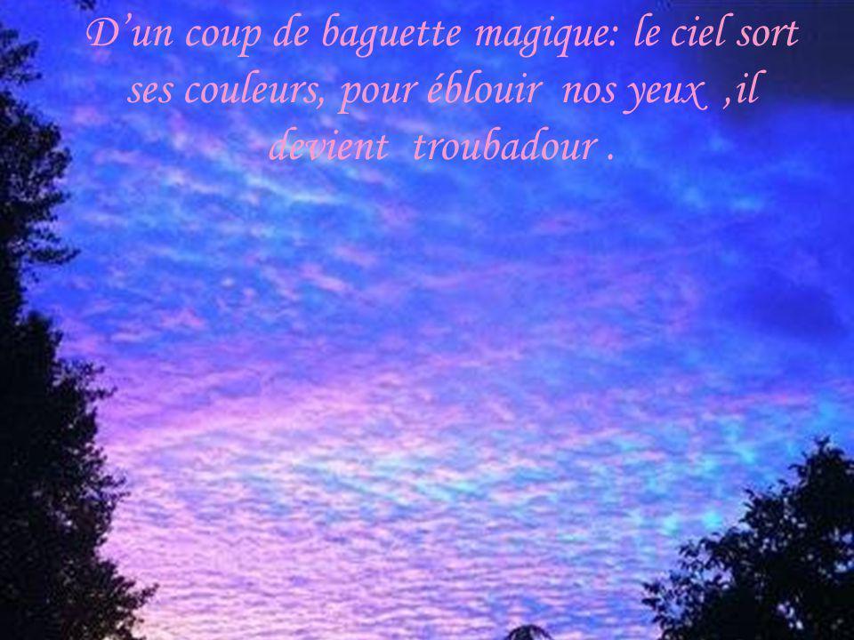 Dun coup de baguette magique: le ciel sort ses couleurs, pour éblouir nos yeux,il devient troubadour.