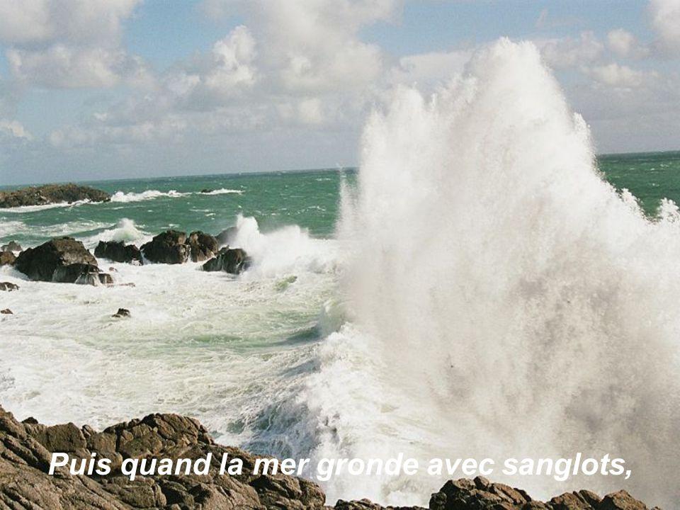 Puis quand la mer gronde avec sanglots,