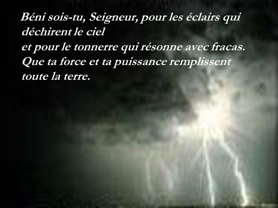Béni sois-tu, Seigneur, pour les éclairs qui déchirent le ciel et pour le tonnerre qui résonne avec fracas.