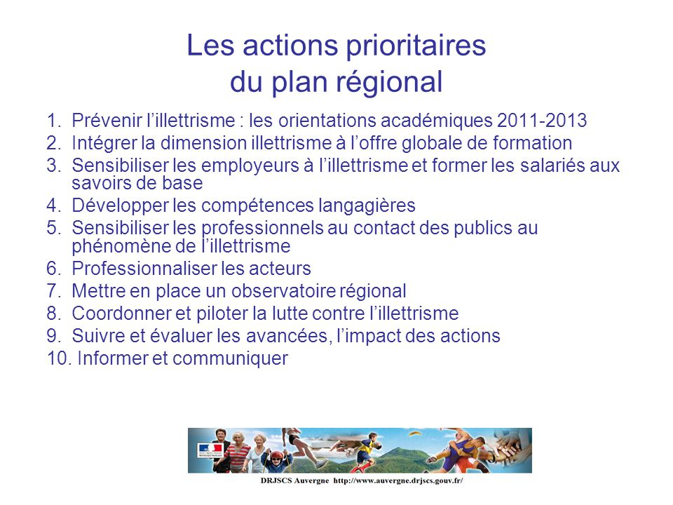 Les actions prioritaires du plan régional 1. Prévenir lillettrisme : les orientations académiques 2011-2013 2. Intégrer la dimension illettrisme à lof