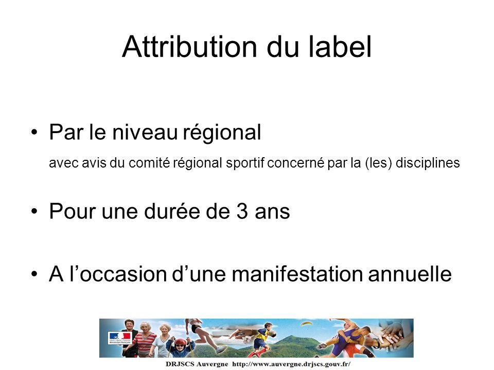 Attribution du label Par le niveau régional avec avis du comité régional sportif concerné par la (les) disciplines Pour une durée de 3 ans A loccasion